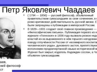 Петр Яковлевич Чаадаев (1794— 1856)— русский философ, объявленный правител