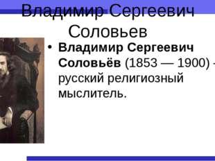 Владимир Сергеевич Соловьев Владимир Сергеевич Соловьёв (1853— 1900)— русск