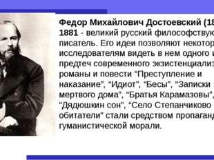 Федор Михайлович Достоевский (1821 — 1881 - великий русский философствующий п