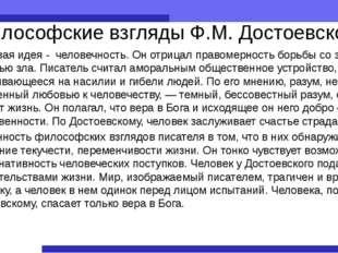 Философские взгляды Ф.М. Достоевского Ключевая идея - человечность. Он отрица