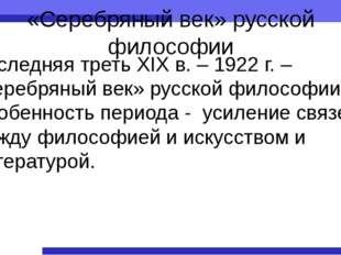 «Серебряный век» русской философии Последняя треть XIX в. – 1922 г. – «серебр