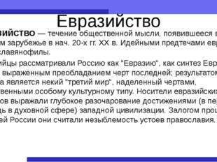 Евразийство ЕВРАЗИЙСТВО — течение общественной мысли, появившееся в русском з