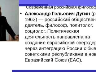 Современная российская философия Александр Гельевич Дугин (род. 1962)— росси