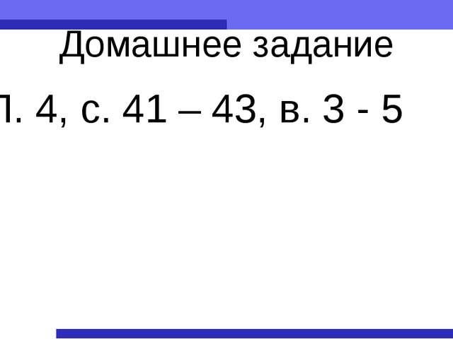 Домашнее задание П. 4, с. 41 – 43, в. 3 - 5