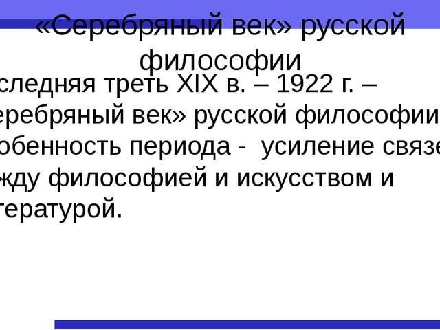«Серебряный век» русской философии Последняя треть XIX в. – 1922 г. – «серебр...