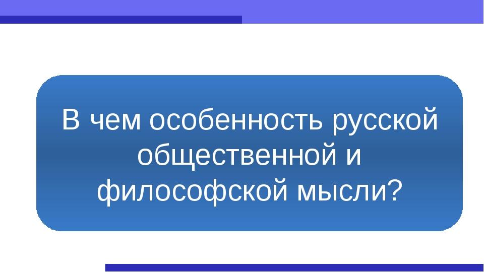 В чем особенность русской общественной и философской мысли?
