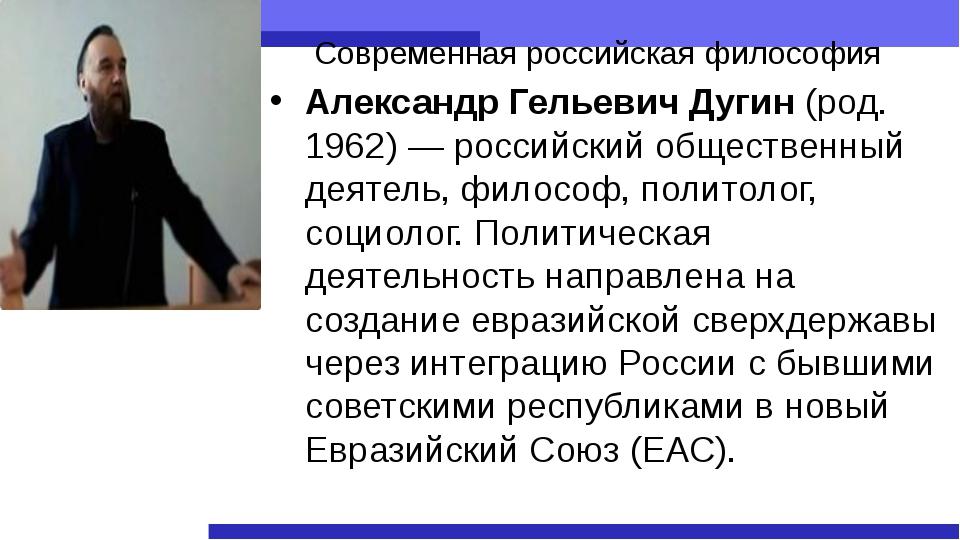 Современная российская философия Александр Гельевич Дугин (род. 1962)— росси...