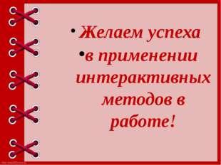 Желаем успеха в применении интерактивных методов в работе! http://linda6035.
