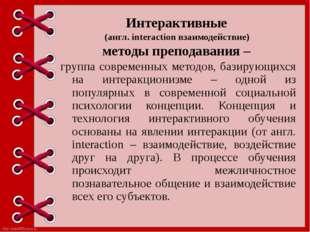 Интерактивные (англ. interaction взаимодействие) методы преподавания – группа