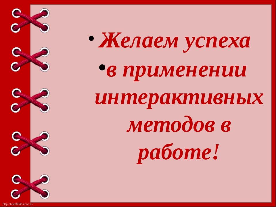 Желаем успеха в применении интерактивных методов в работе! http://linda6035....