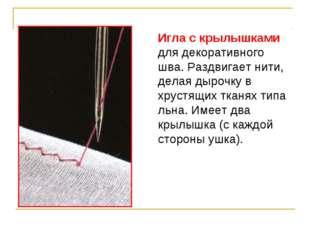 Игла с крылышками для декоративного шва. Раздвигает нити, делая дырочку в хру
