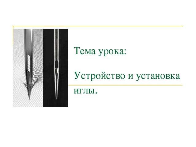 Тема урока: Устройство и установка иглы.