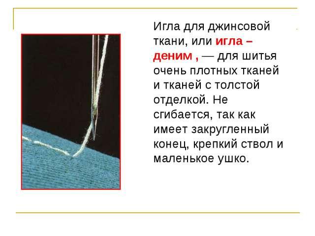 Игла для джинсовой ткани, или игла –деним , — для шитья очень плотных тканей...
