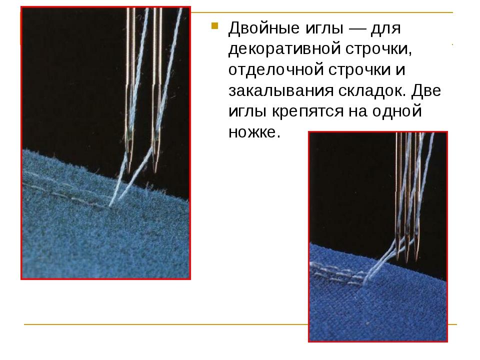 Двойные иглы — для декоративной строчки, отделочной строчки и закалывания скл...