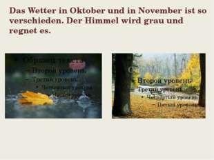 Das Wetter in Oktober und in November ist so verschieden. Der Himmel wird gra