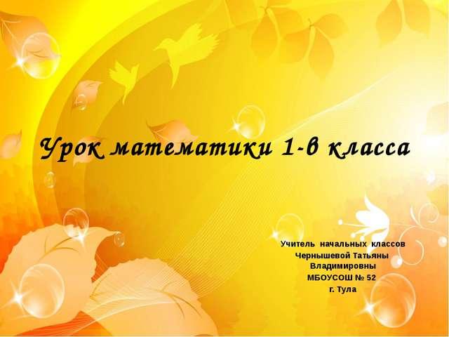 Урок математики 1-в класса Учитель начальных классов Чернышевой Татьяны Влади...
