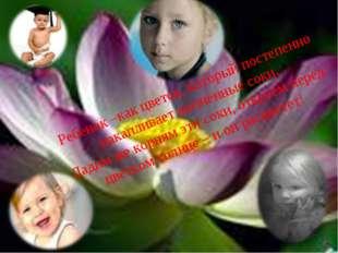 СПАСИБО ЗА ВНИМАНИЕ! Ребенок –как цветок, который постепенно накапливает жиз