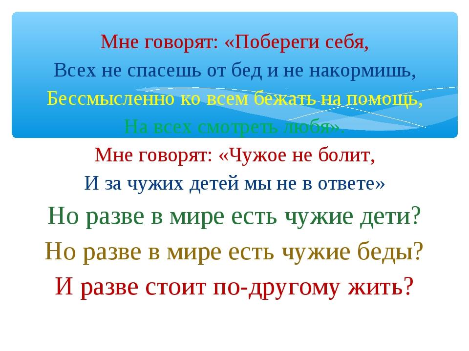 Мне говорят: «Побереги себя, Всех не спасешь от бед и не накормишь, Бессмысле...
