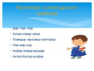 Дар- пар- жар Базар-комар-загар Помидор -мухомор-светофор Пир-жир-сыр Кефир-