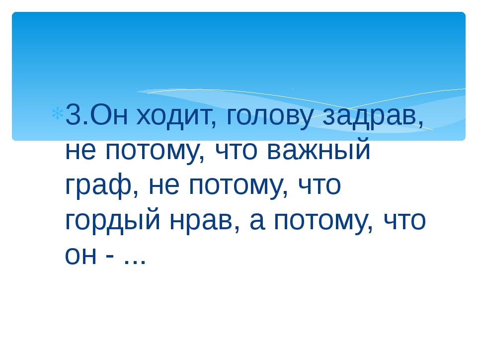 3.Он ходит, голову задрав, не потому, что важный граф, не потому, что гордый...