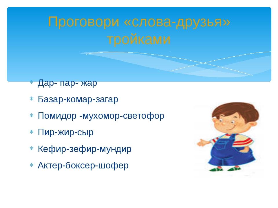 Дар- пар- жар Базар-комар-загар Помидор -мухомор-светофор Пир-жир-сыр Кефир-...
