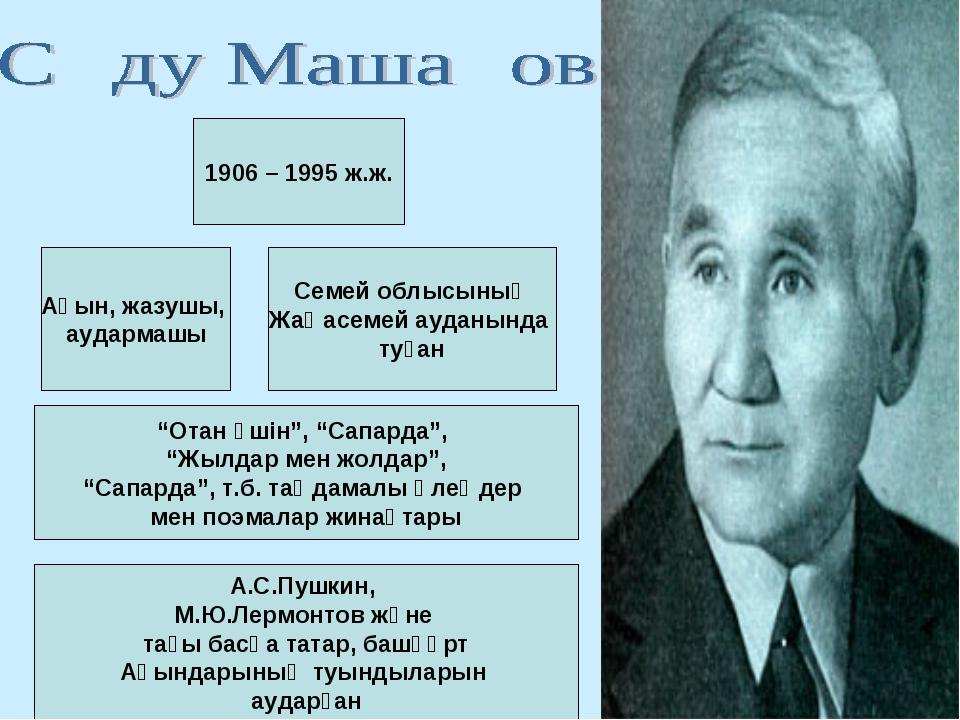Ақын, жазушы, аудармашы Семей облысының Жаңасемей ауданында туған 1906 – 1995...