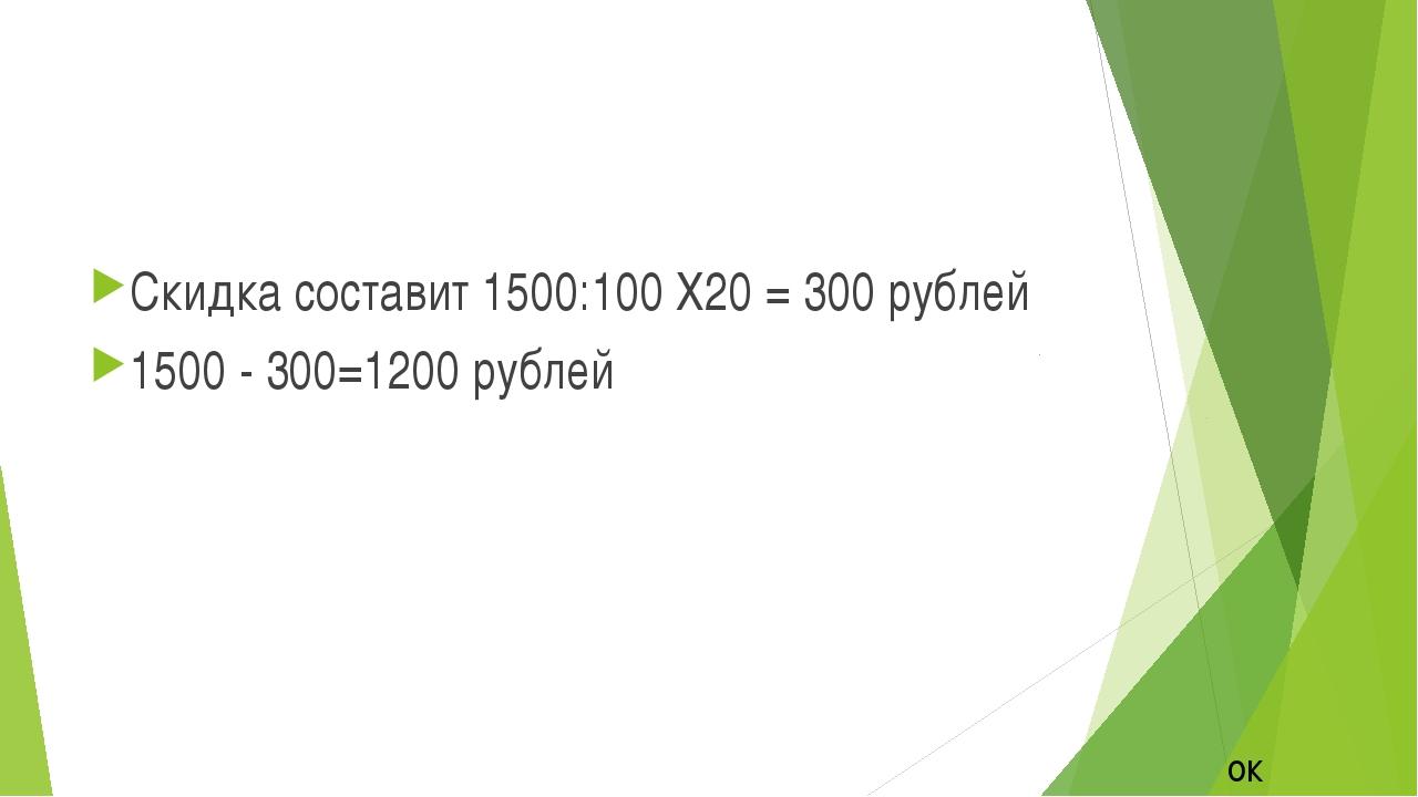Скидка составит 1500:100 Х20 = 300 рублей 1500 - 300=1200 рублей ок