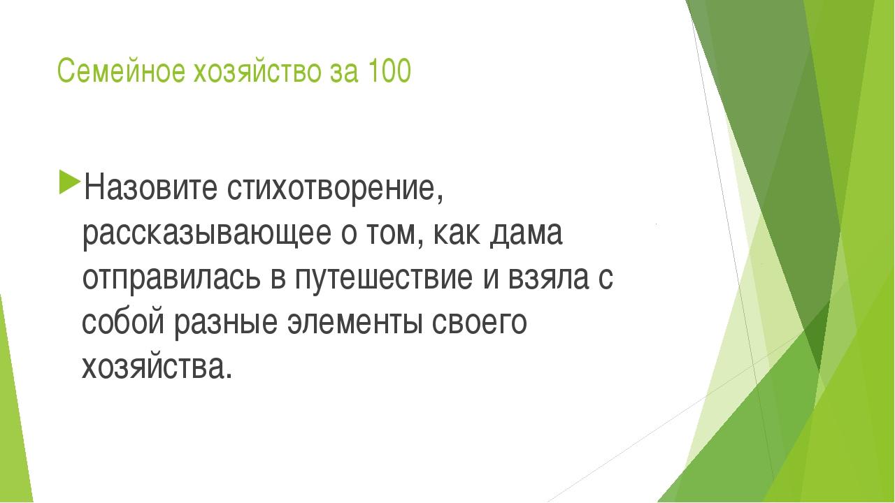 Семейное хозяйство за 100 Назовите стихотворение, рассказывающее о том, как д...