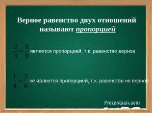 Верное равенство двух отношений называют пропорцией - является пропорцией, т.