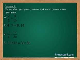 Задание 1. Прочитайте пропорции, укажите крайние и средние члены пропорции 1)