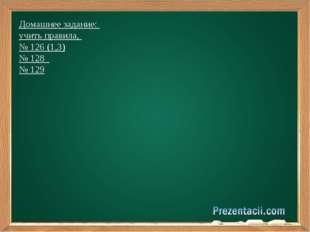 Домашнее задание: учить правила, № 126 (1,3) № 128 № 129