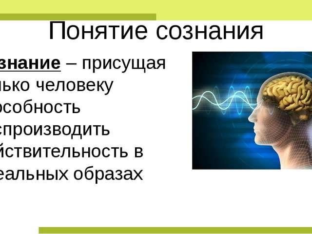 Понятие сознания Сознание – присущая только человеку способность воспроизводи...