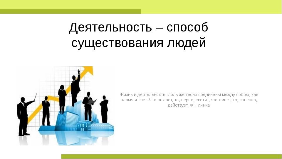 Деятельность – способ существования людей Жизнь и деятельность столь же тесно...