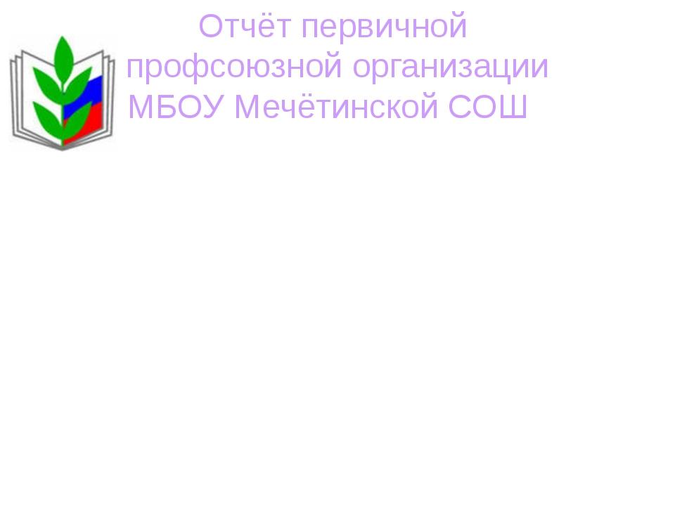 Отчёт первичной профсоюзной организации МБОУ Мечётинской СОШ