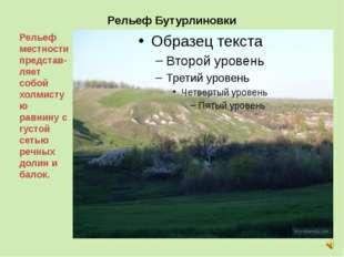 Рельеф Бутурлиновки Рельеф местности представ-ляет собой холмистую равнину с