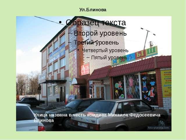 Ул.Блинова Улица названа в честь комдива Михаила Федосеевича БлиноваУУ