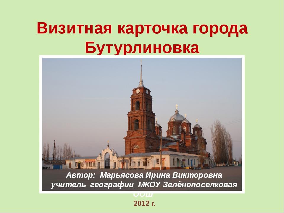 Визитная карточка города Бутурлиновка Автор: Марьясова Ирина Викторовна учите...