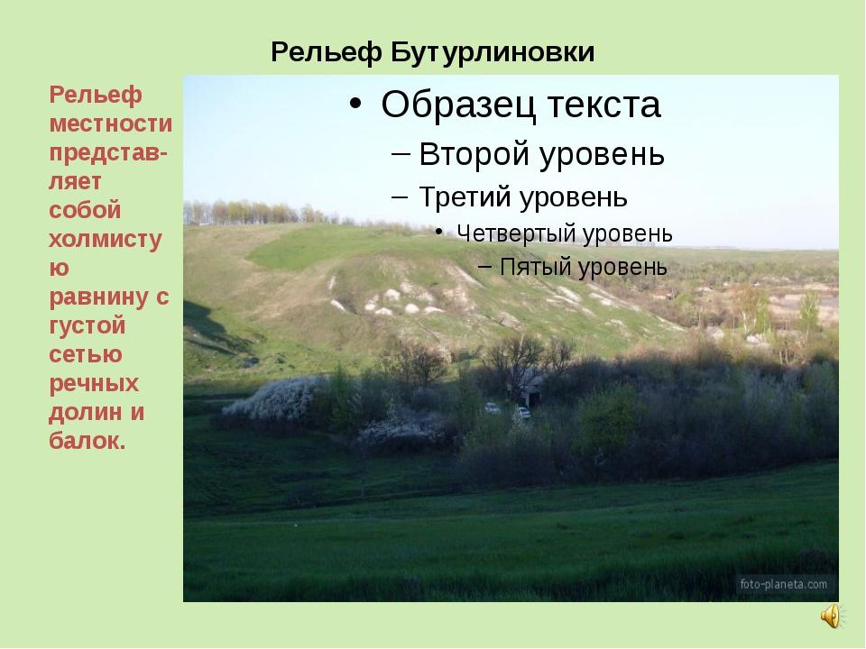 Рельеф Бутурлиновки Рельеф местности представ-ляет собой холмистую равнину с...
