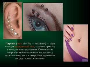 Пирсинг (англ.piercing— «прокол»)— одна из форм модификаций тела, создание