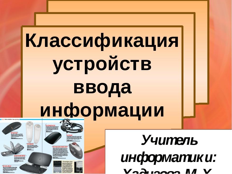 Классификация устройств ввода информации Учитель информатики: Хадизова М.Х.