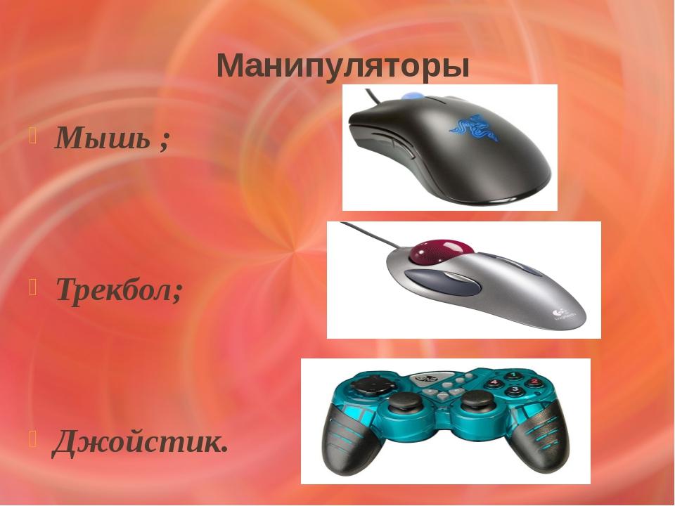 Манипуляторы Мышь ; Трекбол; Джойстик.