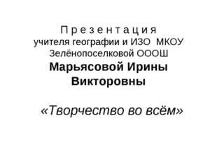 П р е з е н т а ц и я учителя географии и ИЗО МКОУ Зелёнопоселковой ОООШ Марь