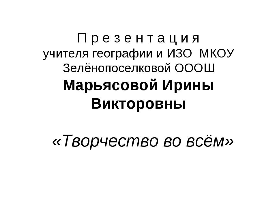 П р е з е н т а ц и я учителя географии и ИЗО МКОУ Зелёнопоселковой ОООШ Марь...