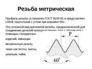 Резьба метрическая Профиль резьбы установлен ГОСТ 9150-81 и представляет собо