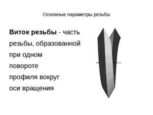 Основные параметры резьбы Виток резьбы- часть резьбы, образованной при одно