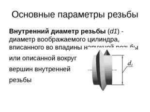 Основные параметры резьбы Внутренний диаметр резьбы(d1) - диаметр воображаем