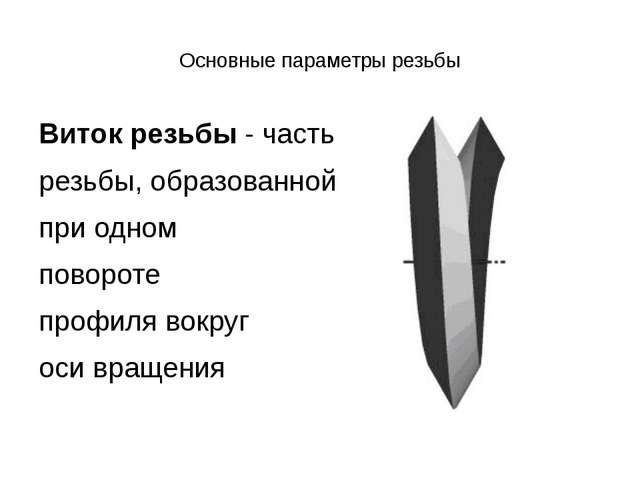 Основные параметры резьбы Виток резьбы- часть резьбы, образованной при одно...
