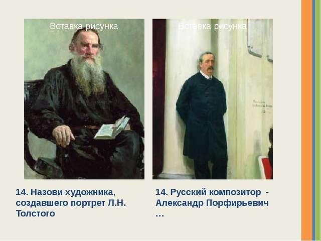 14. Назови художника, создавшего портрет Л.Н. Толстого 14. Русский композитор...