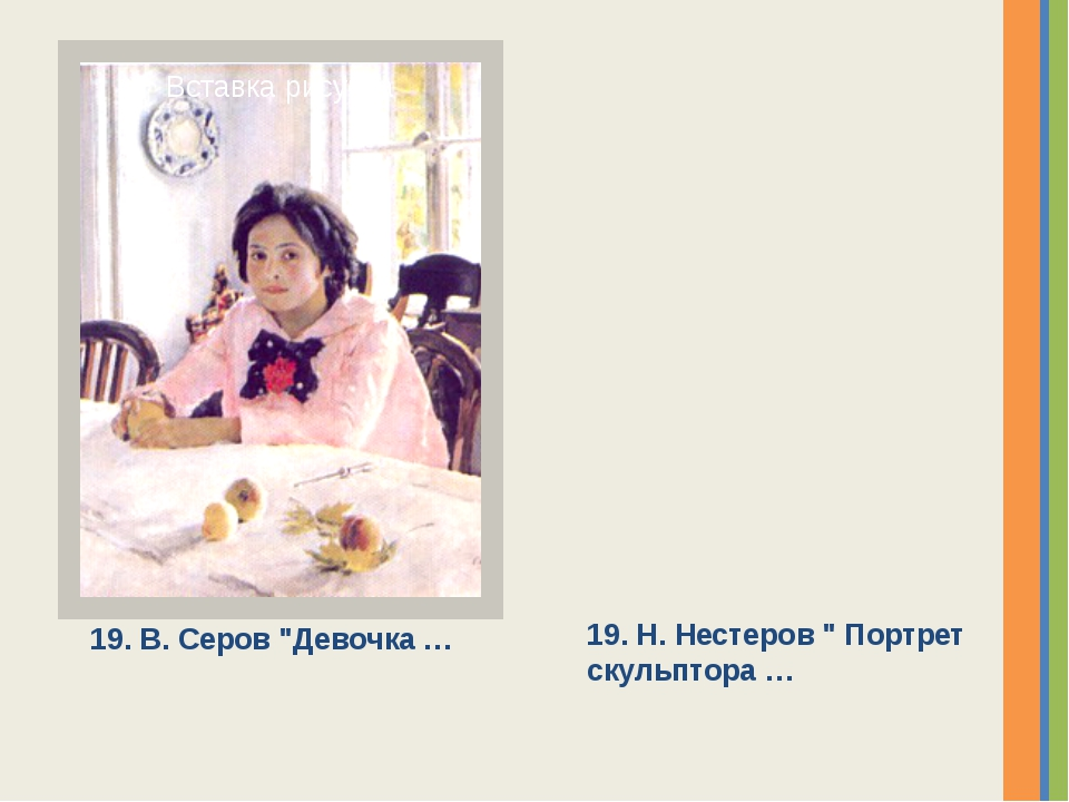 """19. В. Серов """"Девочка … 19. Н. Нестеров """" Портрет скульптора … Надпись Надпись"""