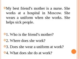 My best friend's mother is a nurse. She works at a hospital in Moscow. She we